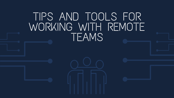 Tips And Tools For Working With Remote Teams